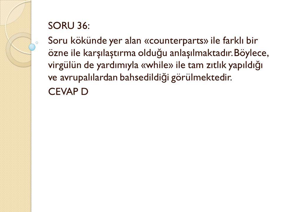 SORU 36: Soru kökünde yer alan «counterparts» ile farklı bir özne ile karşılaştırma oldu ğ u anlaşılmaktadır.