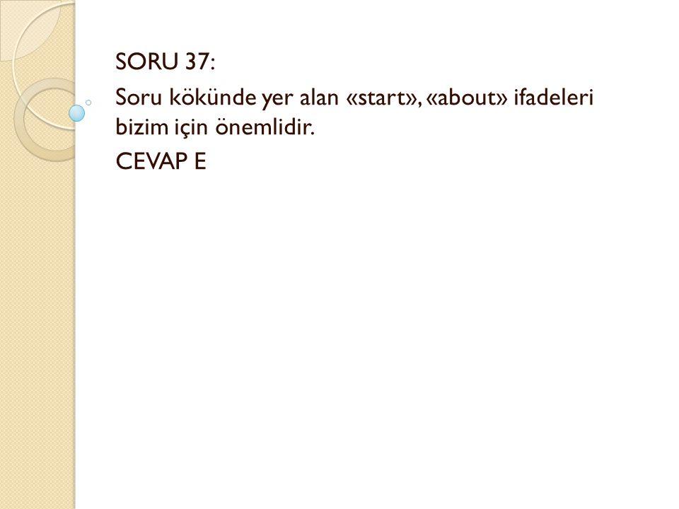 SORU 37: Soru kökünde yer alan «start», «about» ifadeleri bizim için önemlidir. CEVAP E