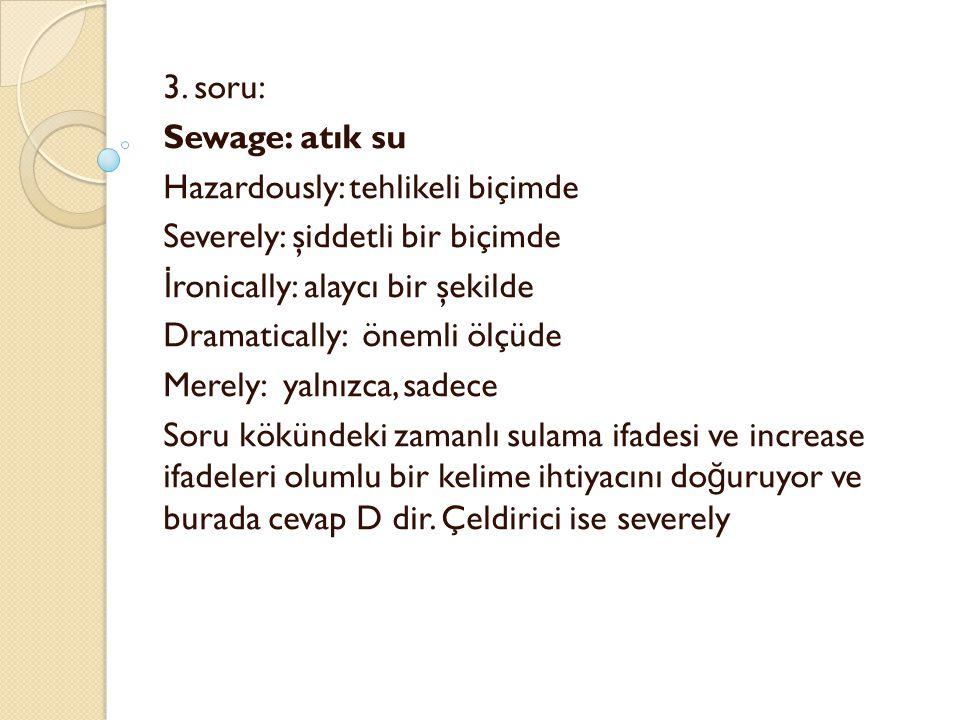 3. soru: Sewage: atık su Hazardously: tehlikeli biçimde Severely: şiddetli bir biçimde İ ronically: alaycı bir şekilde Dramatically: önemli ölçüde Mer