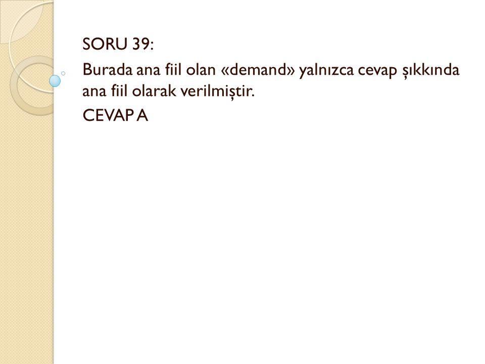 SORU 39: Burada ana fiil olan «demand» yalnızca cevap şıkkında ana fiil olarak verilmiştir. CEVAP A