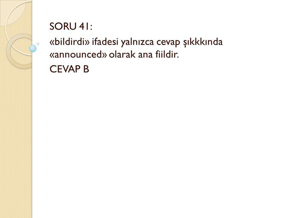 SORU 41: «bildirdi» ifadesi yalnızca cevap şıkkkında «announced» olarak ana fiildir. CEVAP B