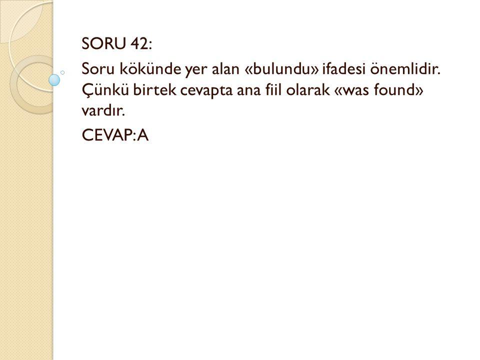 SORU 42: Soru kökünde yer alan «bulundu» ifadesi önemlidir.