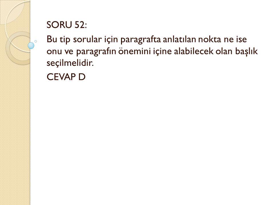 SORU 52: Bu tip sorular için paragrafta anlatılan nokta ne ise onu ve paragrafın önemini içine alabilecek olan başlık seçilmelidir.