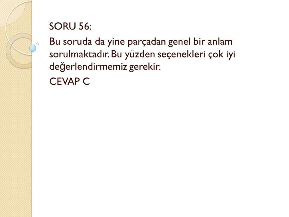 SORU 56: Bu soruda da yine parçadan genel bir anlam sorulmaktadır.