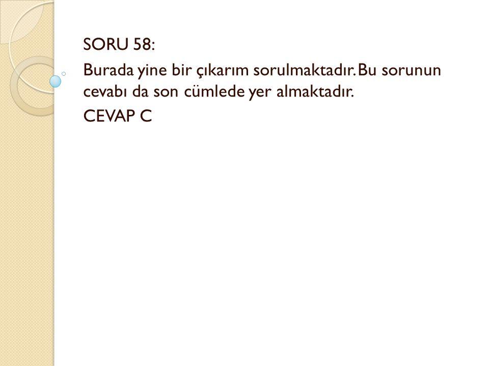 SORU 58: Burada yine bir çıkarım sorulmaktadır. Bu sorunun cevabı da son cümlede yer almaktadır.