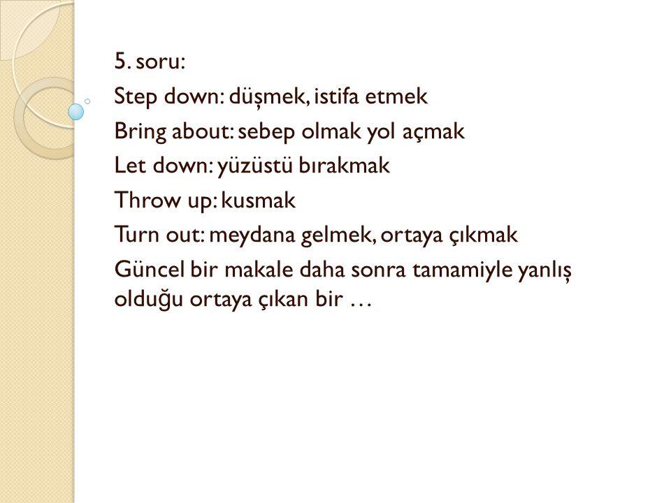 5. soru: Step down: düşmek, istifa etmek Bring about: sebep olmak yol açmak Let down: yüzüstü bırakmak Throw up: kusmak Turn out: meydana gelmek, orta
