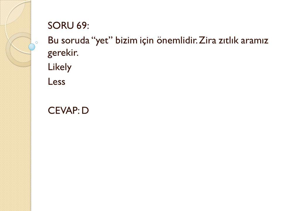 SORU 69: Bu soruda yet bizim için önemlidir. Zira zıtlık aramız gerekir. Likely Less CEVAP: D