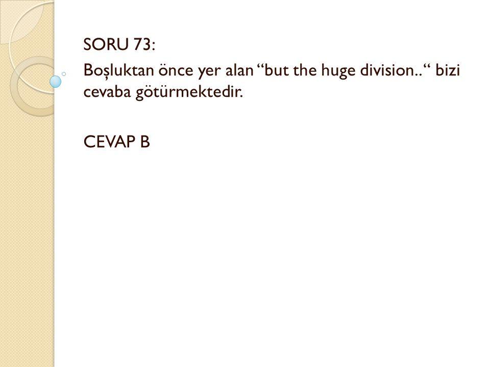 SORU 73: Boşluktan önce yer alan but the huge division.. bizi cevaba götürmektedir. CEVAP B