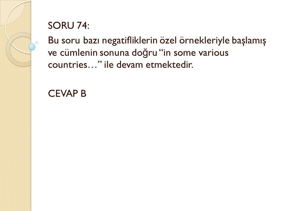 SORU 74: Bu soru bazı negatifliklerin özel örnekleriyle başlamış ve cümlenin sonuna do ğ ru in some various countries… ile devam etmektedir.
