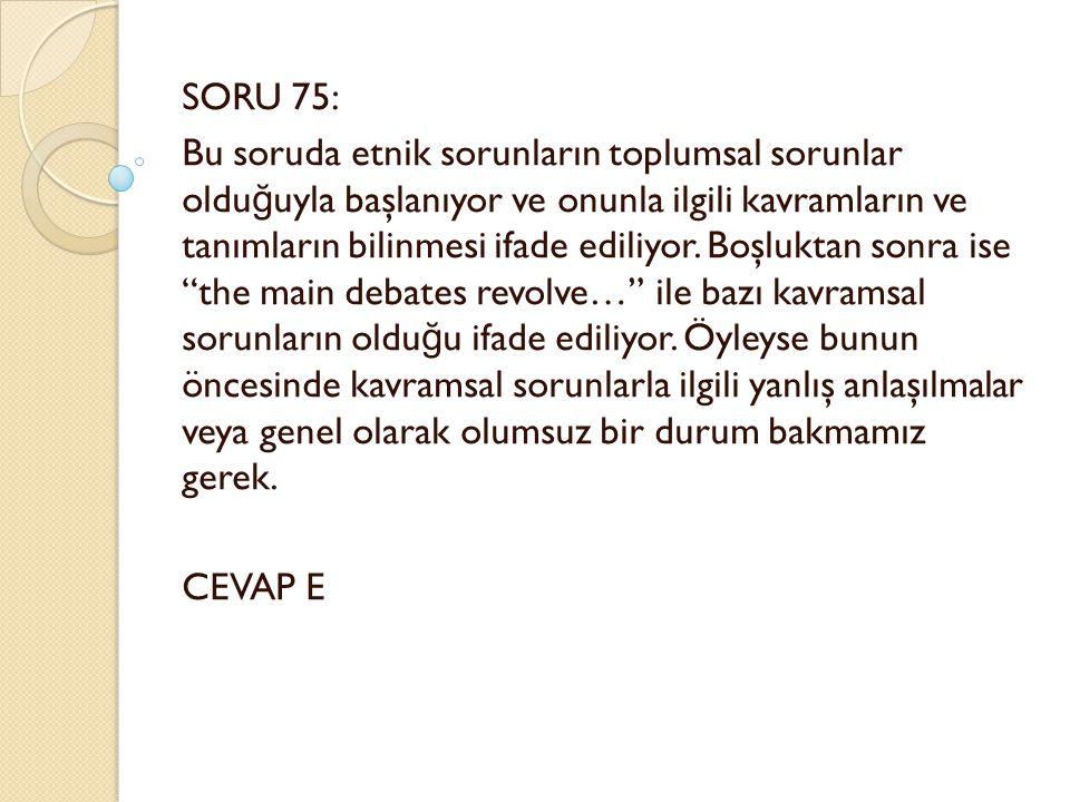 SORU 75: Bu soruda etnik sorunların toplumsal sorunlar oldu ğ uyla başlanıyor ve onunla ilgili kavramların ve tanımların bilinmesi ifade ediliyor.