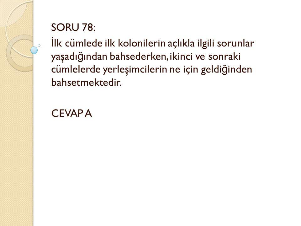 SORU 78: İ lk cümlede ilk kolonilerin açlıkla ilgili sorunlar yaşadı ğ ından bahsederken, ikinci ve sonraki cümlelerde yerleşimcilerin ne için geldi ğ inden bahsetmektedir.