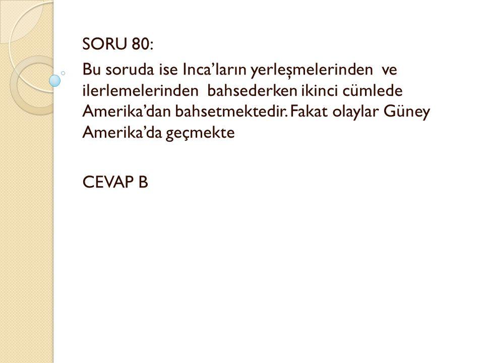 SORU 80: Bu soruda ise Inca'ların yerleşmelerinden ve ilerlemelerinden bahsederken ikinci cümlede Amerika'dan bahsetmektedir.