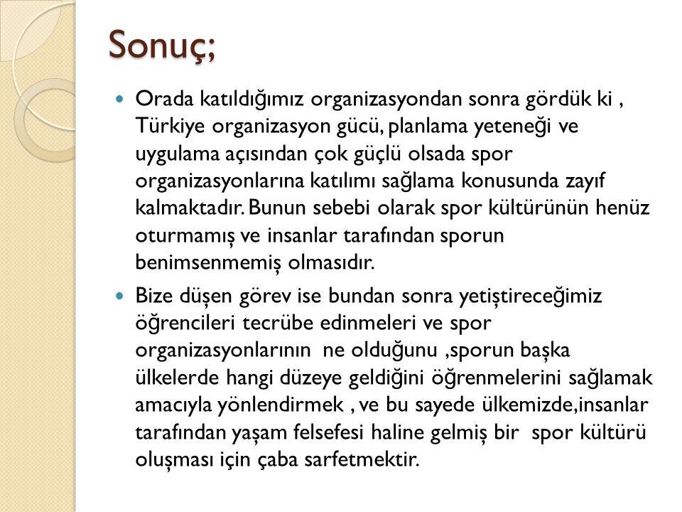 Sonuç; Orada katıldı ğ ımız organizasyondan sonra gördük ki, Türkiye organizasyon gücü, planlama yetene ğ i ve uygulama açısından çok güçlü olsada spo
