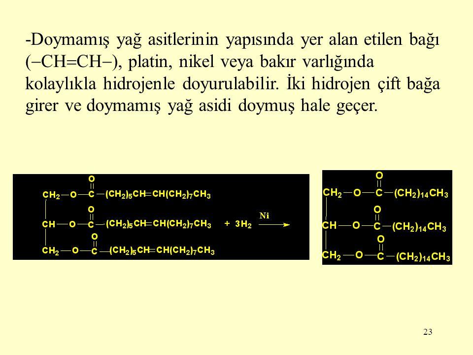 23 -Doymamış yağ asitlerinin yapısında yer alan etilen bağı (  CH  CH  ), platin, nikel veya bakır varlığında kolaylıkla hidrojenle doyurulabilir.