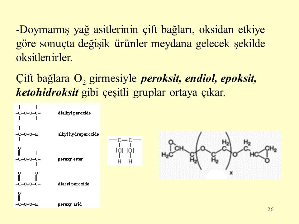26 -Doymamış yağ asitlerinin çift bağları, oksidan etkiye göre sonuçta değişik ürünler meydana gelecek şekilde oksitlenirler. Çift bağlara O 2 girmesi