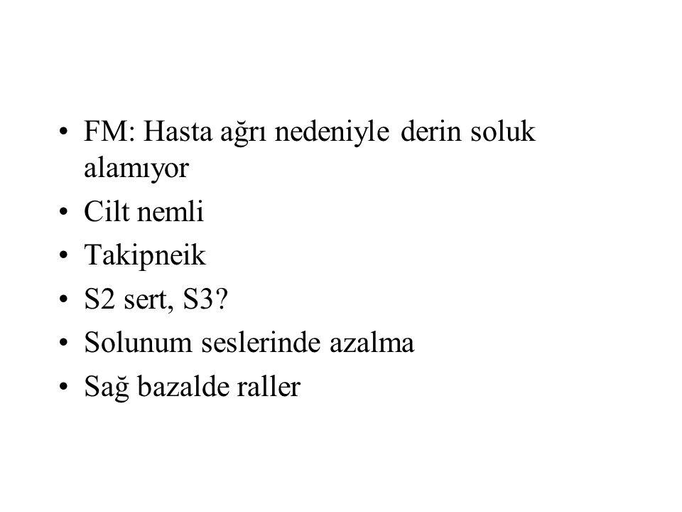 FM: Hasta ağrı nedeniyle derin soluk alamıyor Cilt nemli Takipneik S2 sert, S3? Solunum seslerinde azalma Sağ bazalde raller