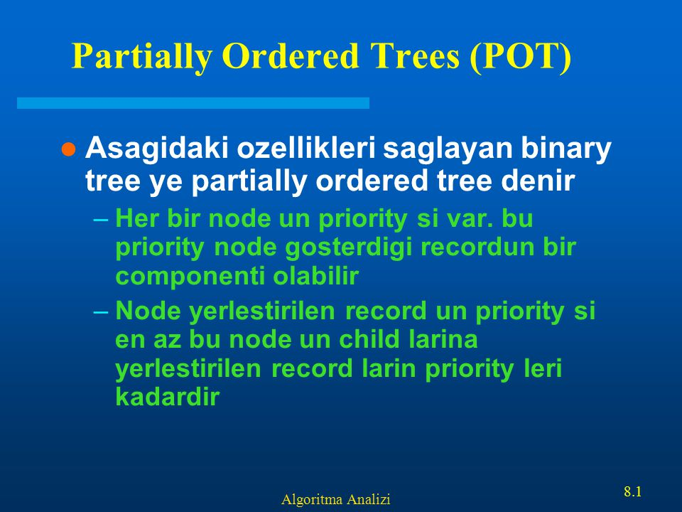 Algoritma Analizi 8.1 Partially Ordered Trees (POT) Asagidaki ozellikleri saglayan binary tree ye partially ordered tree denir –Her bir node un priori