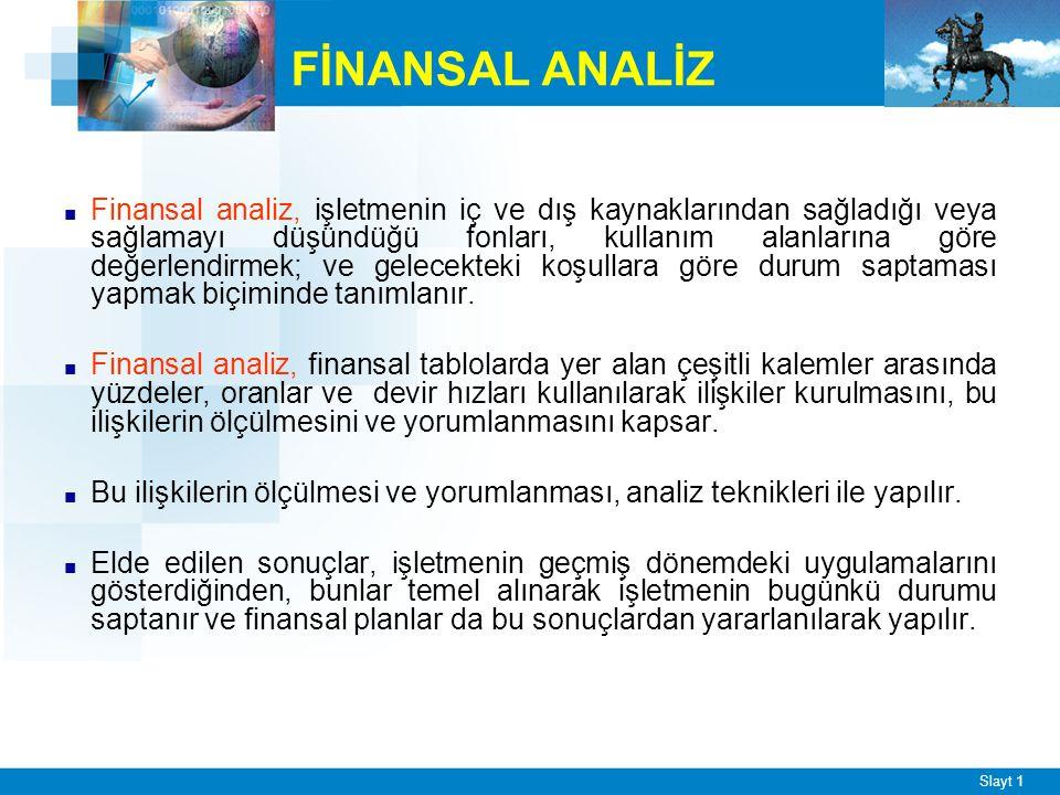Slayt 1 FİNANSAL ANALİZ ■ Finansal analiz, işletmenin iç ve dış kaynaklarından sağladığı veya sağlamayı düşündüğü fonları, kullanım alanlarına göre değerlendirmek; ve gelecekteki koşullara göre durum saptaması yapmak biçiminde tanımlanır.