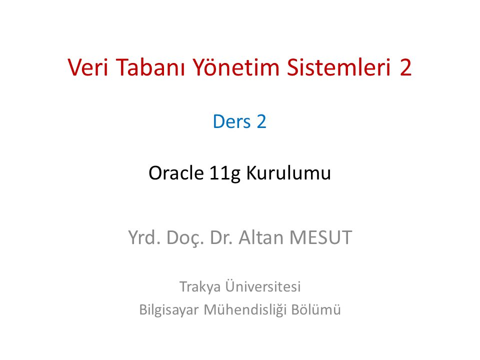Veri Tabanı Yönetim Sistemleri 2 Ders 2 Oracle 11g Kurulumu Yrd. Doç. Dr. Altan MESUT Trakya Üniversitesi Bilgisayar Mühendisliği Bölümü