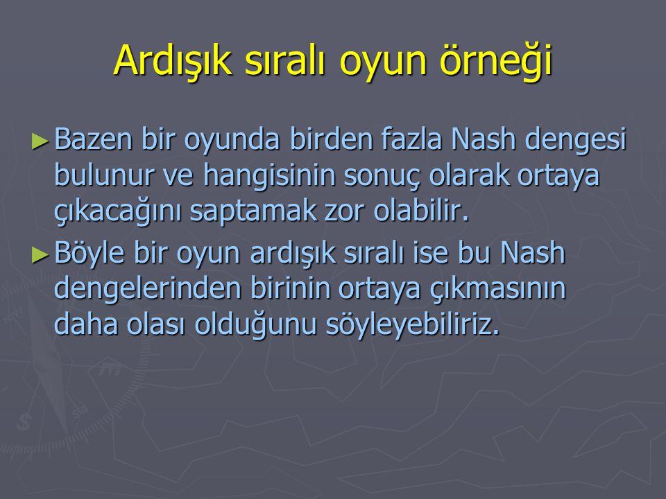 Ardışık sıralı oyun örneği ► Bazen bir oyunda birden fazla Nash dengesi bulunur ve hangisinin sonuç olarak ortaya çıkacağını saptamak zor olabilir. ►