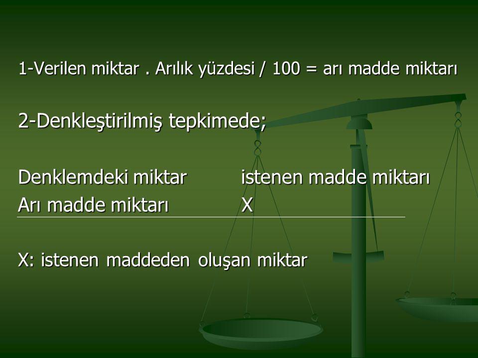 1-Verilen miktar. Arılık yüzdesi / 100 = arı madde miktarı 2-Denkleştirilmiş tepkimede; Denklemdeki miktar istenen madde miktarı Arı madde miktarı X X