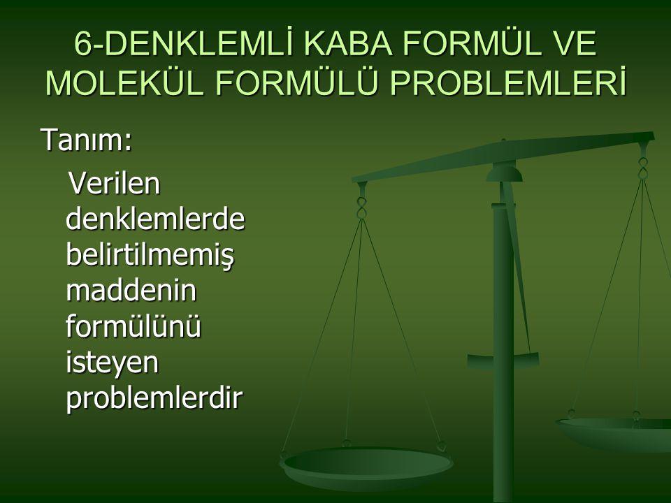 6-DENKLEMLİ KABA FORMÜL VE MOLEKÜL FORMÜLÜ PROBLEMLERİ Tanım: Verilen denklemlerde belirtilmemiş maddenin formülünü isteyen problemlerdir Verilen denk