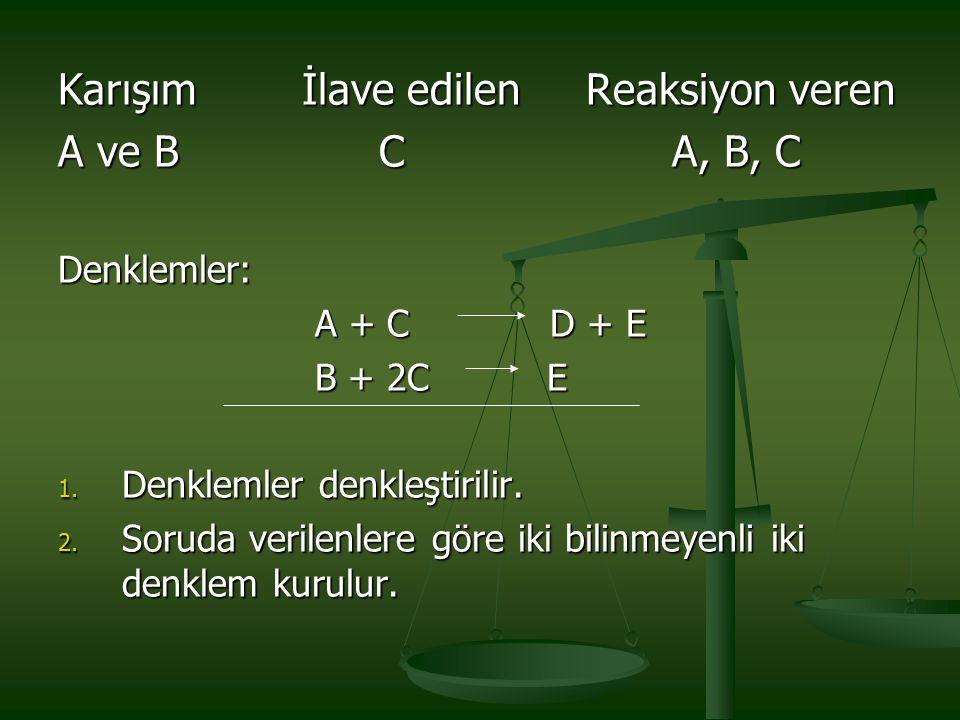 Karışım İlave edilen Reaksiyon veren A ve B C A, B, C Denklemler: A + C D + E A + C D + E B + 2C E B + 2C E 1. Denklemler denkleştirilir. 2. Soruda ve