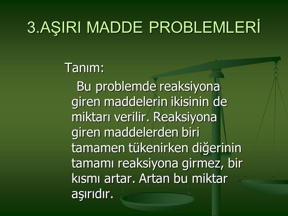 3.AŞIRI MADDE PROBLEMLERİ Tanım: Bu problemde reaksiyona giren maddelerin ikisinin de miktarı verilir. Reaksiyona giren maddelerden biri tamamen tüken