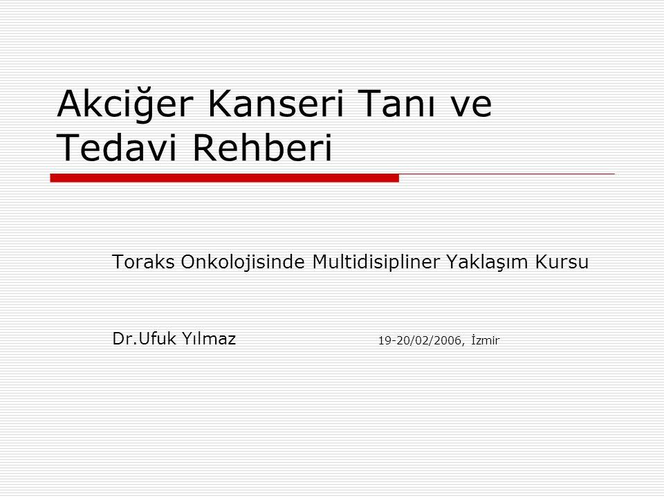 Akciğer Kanseri Tanı ve Tedavi Rehberi Toraks Onkolojisinde Multidisipliner Yaklaşım Kursu Dr.Ufuk Yılmaz 19-20/02/2006, İzmir
