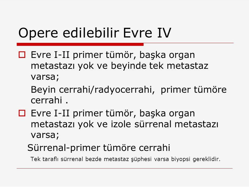 Opere edilebilir Evre IV  Evre I-II primer tümör, başka organ metastazı yok ve beyinde tek metastaz varsa; Beyin cerrahi/radyocerrahi, primer tümöre