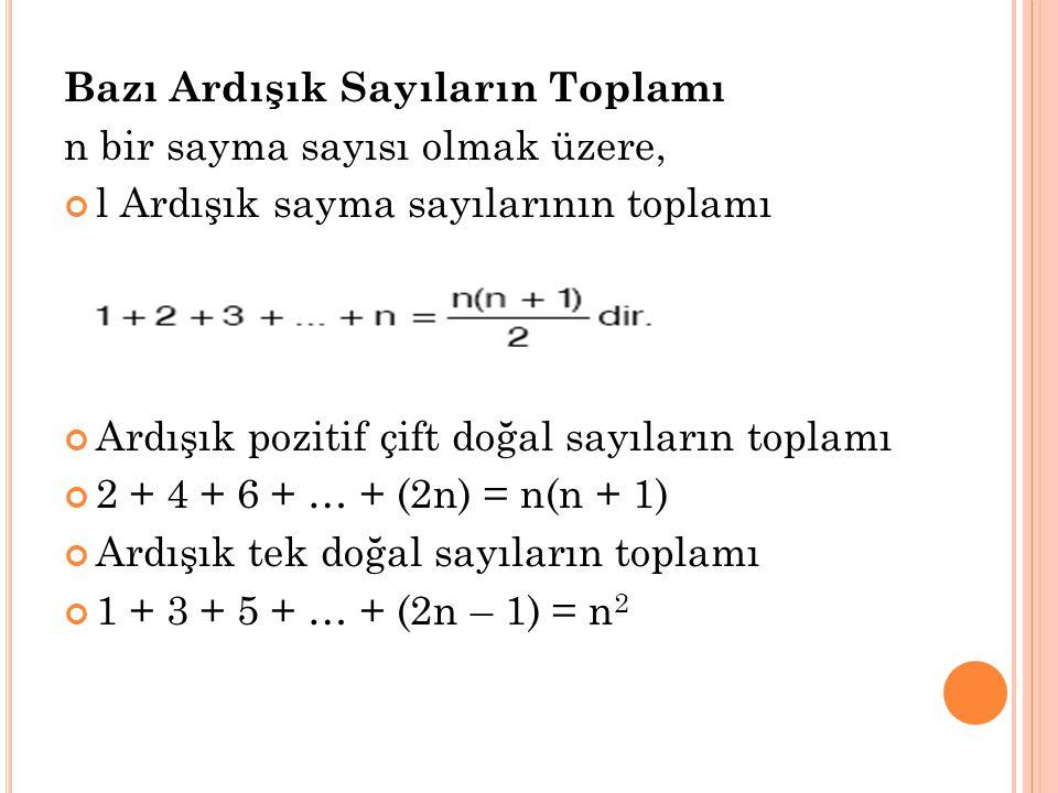 Bazı Ardışık Sayıların Toplamı n bir sayma sayısı olmak üzere, l Ardışık sayma sayılarının toplamı Ardışık pozitif çift doğal sayıların toplamı 2 + 4 + 6 + … + (2n) = n(n + 1) Ardışık tek doğal sayıların toplamı 1 + 3 + 5 + … + (2n – 1) = n 2