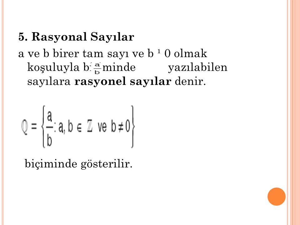 5. Rasyonal Sayılar a ve b birer tam sayı ve b ¹ 0 olmak koşuluyla biçiminde yazılabilen sayılara rasyonel sayılar denir. biçiminde gösterilir.