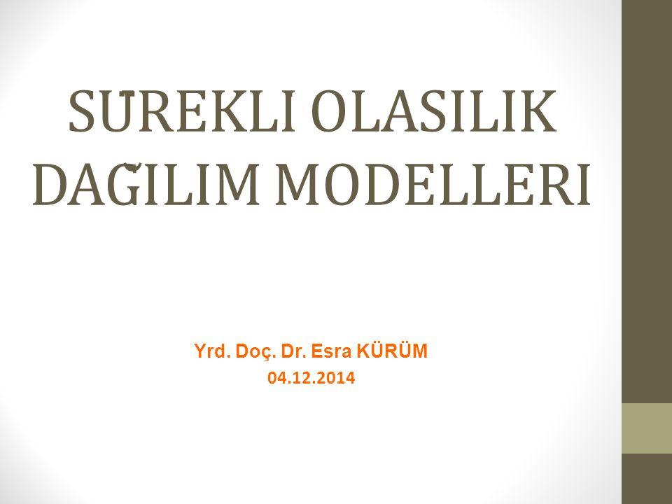 SÜREKLİ̇ OLASILIK DAĞILIM MODELLERİ Yrd. Doç. Dr. Esra KÜRÜM 04.12.2014