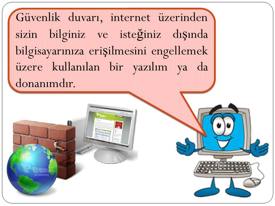 Güvenlik duvarı, internet üzerinden sizin bilginiz ve iste ğ iniz dı ş ında bilgisayarınıza eri ş ilmesini engellemek üzere kullanılan bir yazılım ya da donanımdır.