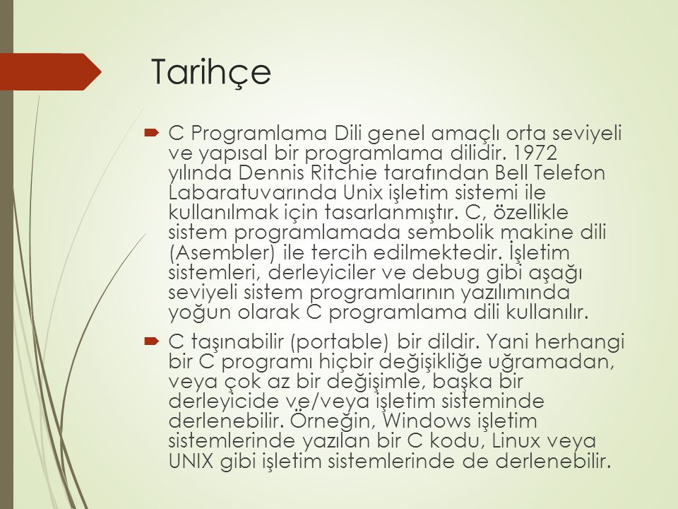 Tarihçe  C Programlama Dili genel amaçlı orta seviyeli ve yapısal bir programlama dilidir. 1972 yılında Dennis Ritchie tarafından Bell Telefon Labara