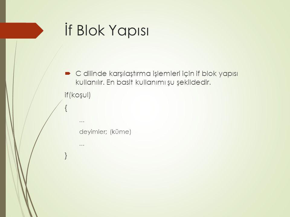 İf Blok Yapısı  C dilinde karşılaştırma işlemleri için if blok yapısı kullanılır. En basit kullanımı şu şekildedir. if(koşul) {... deyimler; (küme)..