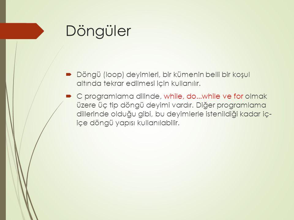 Döngüler  Döngü (loop) deyimleri, bir kümenin belli bir koşul altında tekrar edilmesi için kullanılır.  C programlama dilinde, while, do...while ve