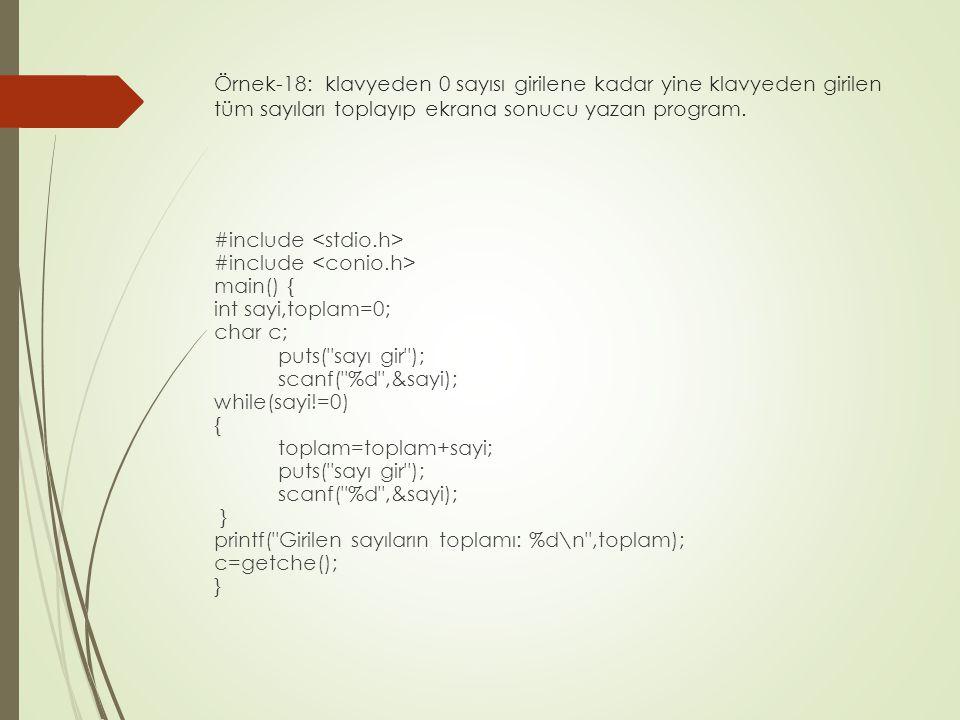 Örnek-18: klavyeden 0 sayısı girilene kadar yine klavyeden girilen tüm sayıları toplayıp ekrana sonucu yazan program. #include main() { int sayi,topla