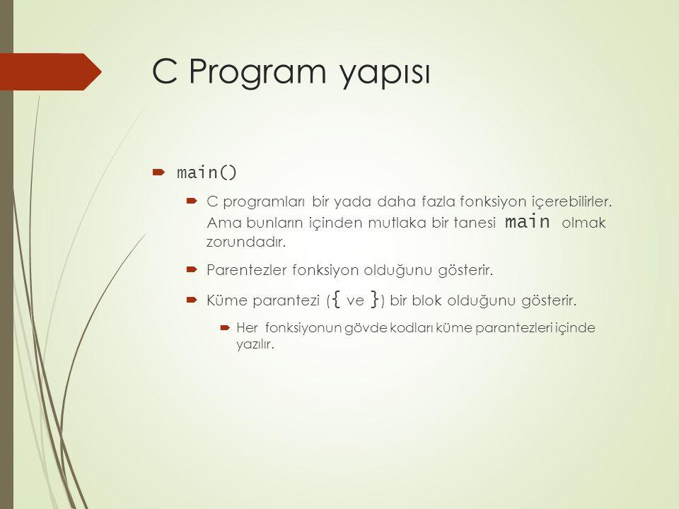 C Program yapısı  main()  C programları bir yada daha fazla fonksiyon içerebilirler. Ama bunların içinden mutlaka bir tanesi main olmak zorundadır.