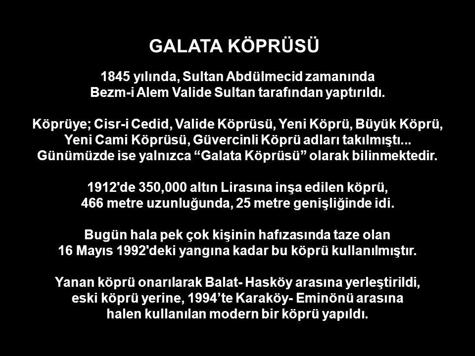 GALATA KÖPRÜSÜ 1845 yılında, Sultan Abdülmecid zamanında Bezm-i Alem Valide Sultan tarafından yaptırıldı.