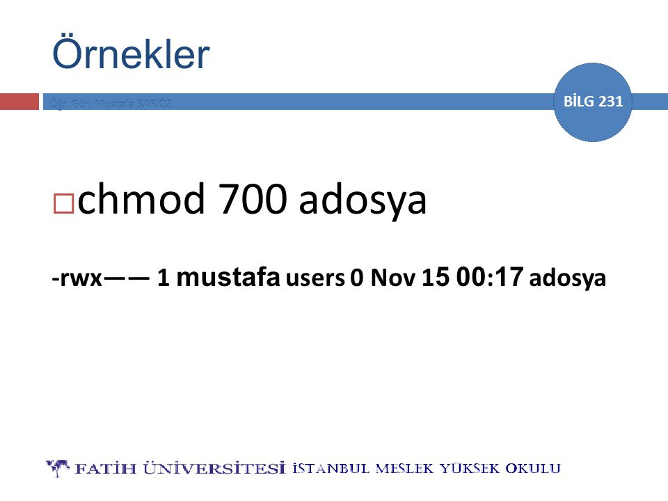 BİLG 231 Örnekler  chmod 700 adosya -rwx—— 1 mustafa users 0 Nov 1 5 00 : 17 adosya