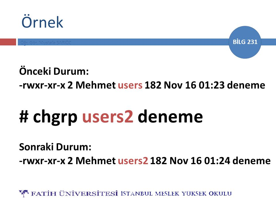 BİLG 231 Örnek Önceki Durum: -rwxr-xr-x 2 Mehmet users 182 Nov 16 01:23 deneme # chgrp users2 deneme Sonraki Durum: -rwxr-xr-x 2 Mehmet users2 182 Nov