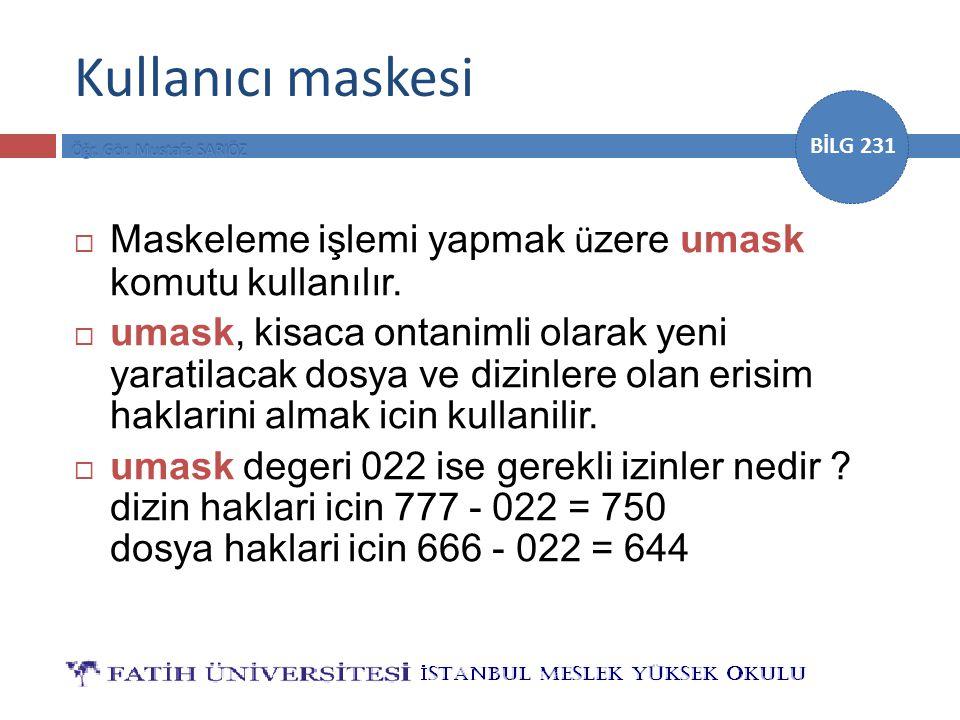 BİLG 231  Maskeleme işlemi yapmak ü zere umask komutu kullanılır.  umask, kisaca ontanimli olarak yeni yaratilacak dosya ve dizinlere olan erisim ha