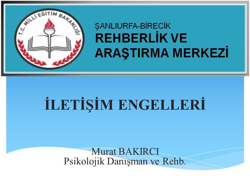 İLETİŞİM ENGELLERİ Murat BAKIRCI Psikolojik Danışman ve Rehb.