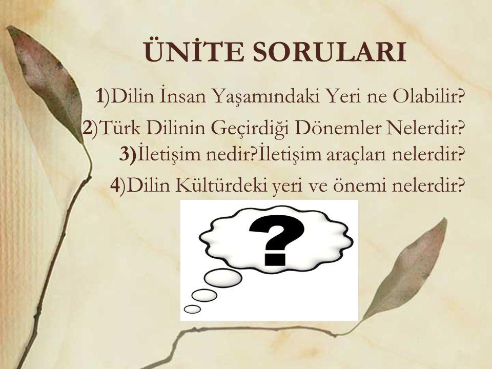 ÜNİTE SORULARI 1)Dilin İnsan Yaşamındaki Yeri ne Olabilir? 2)Türk Dilinin Geçirdiği Dönemler Nelerdir? 3)İletişim nedir?İletişim araçları nelerdir? 4)