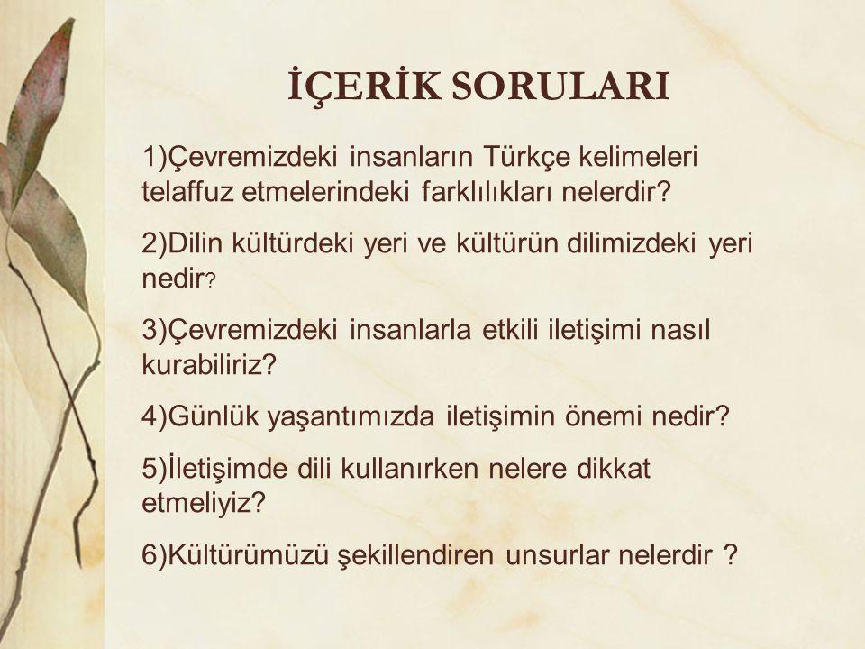 İÇERİK SORULARI 1)Çevremizdeki insanların Türkçe kelimeleri telaffuz etmelerindeki farklılıkları nelerdir? 2)Dilin kültürdeki yeri ve kültürün dilimiz