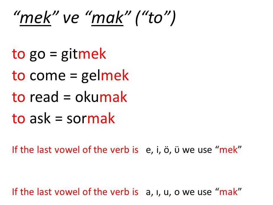 mek ve mak ( to ) to go = gitmek to come = gelmek to read = okumak to ask = sormak If the last vowel of the verb is e, i, ö, ϋ we use mek If the last vowel of the verb is a, ı, u, o we use mak