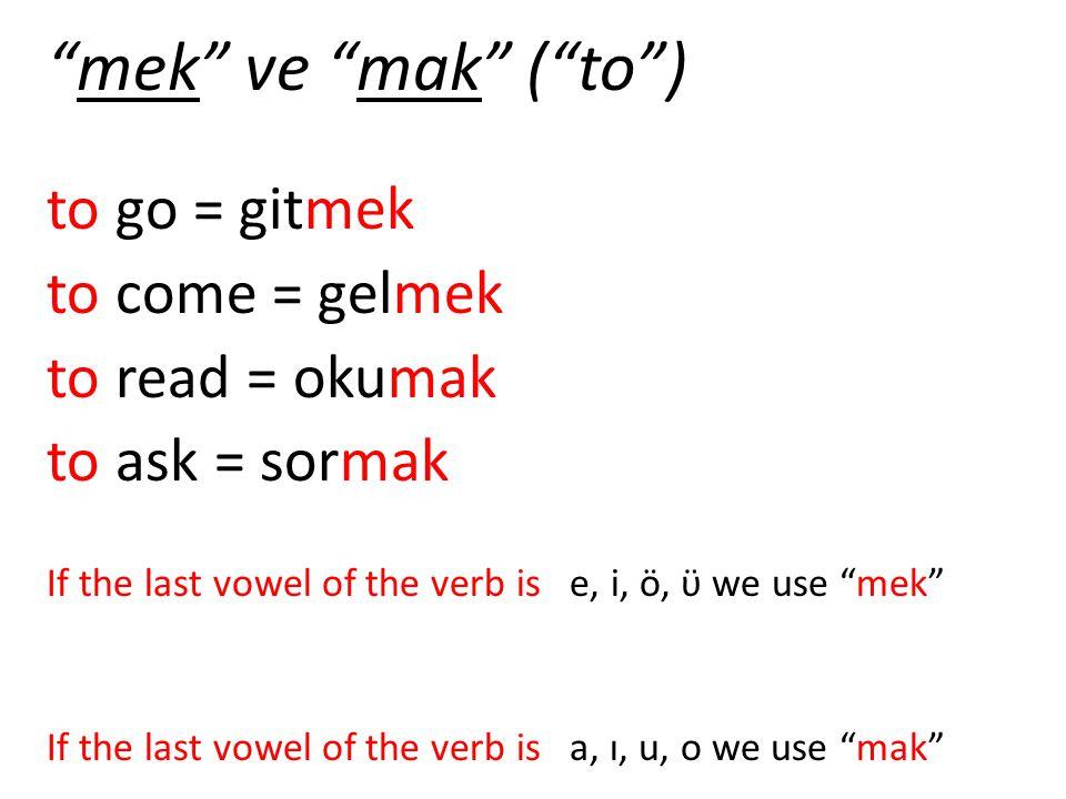 """mek"" ve ""mak"" (""to"") to go = gitmek to come = gelmek to read = okumak to ask = sormak If the last vowel of the verb is e, i, ö, ϋ we use ""mek"" If the"