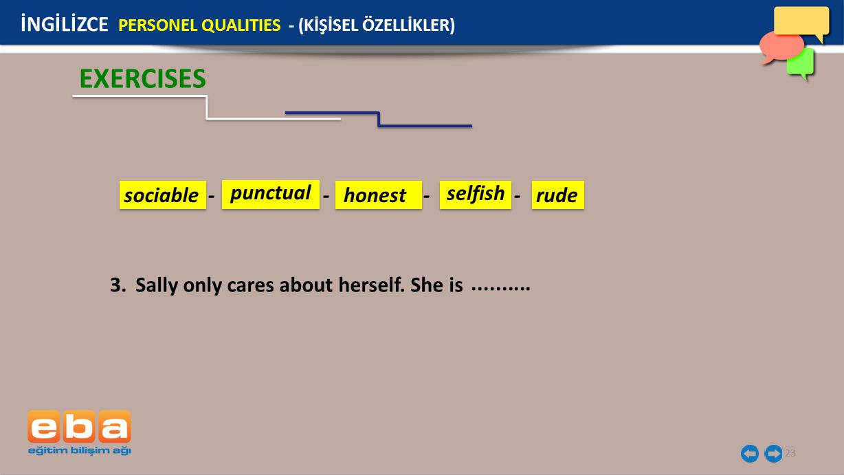 23 EXERCISES İNGİLİZCE PERSONEL QUALITIES - (KİŞİSEL ÖZELLİKLER) Sally only cares about herself. She is 3........... sociable - - - - punctual honest