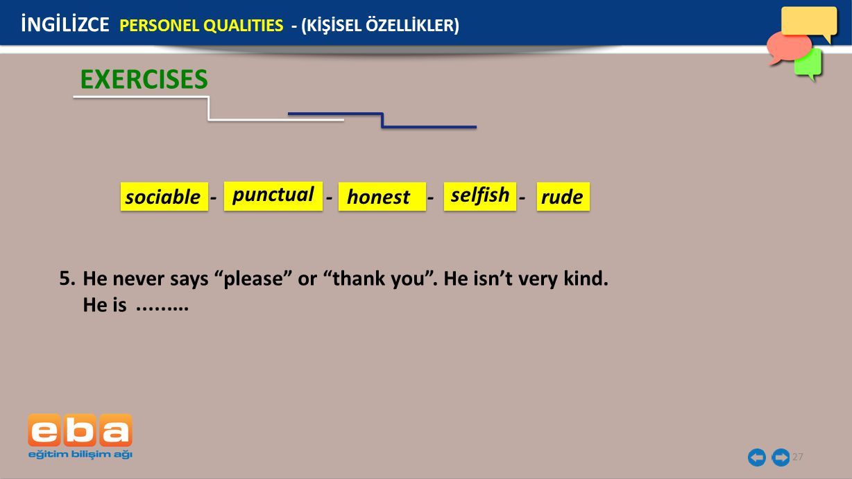 "27 EXERCISES İNGİLİZCE PERSONEL QUALITIES - (KİŞİSEL ÖZELLİKLER) He never says ""please"" or ""thank you"". He isn't very kind. He is 5.......... sociable"